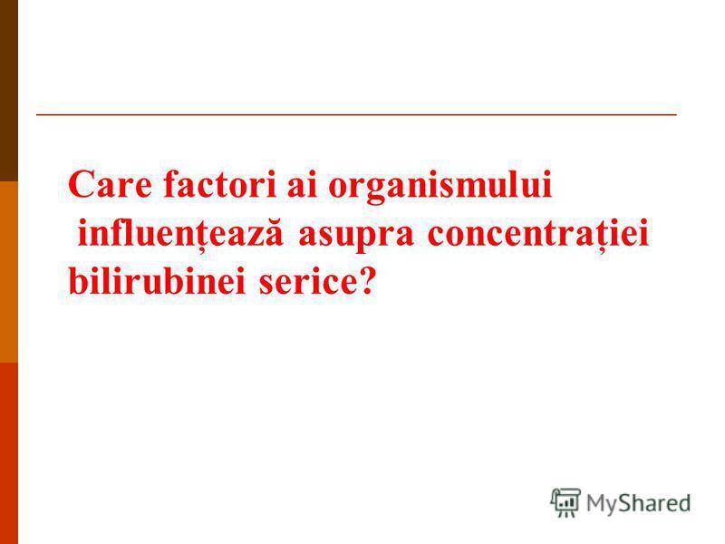 Care factori ai organismului influenţează asupra concentraţiei bilirubinei serice?