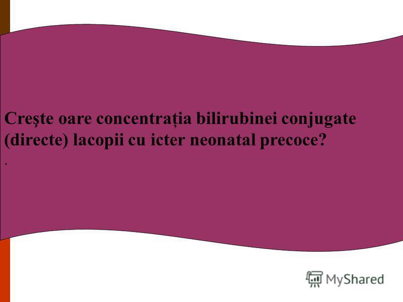 Creşte oare concentraţia bilirubinei conjugate (directe) lacopii cu icter neonatal precoce?.