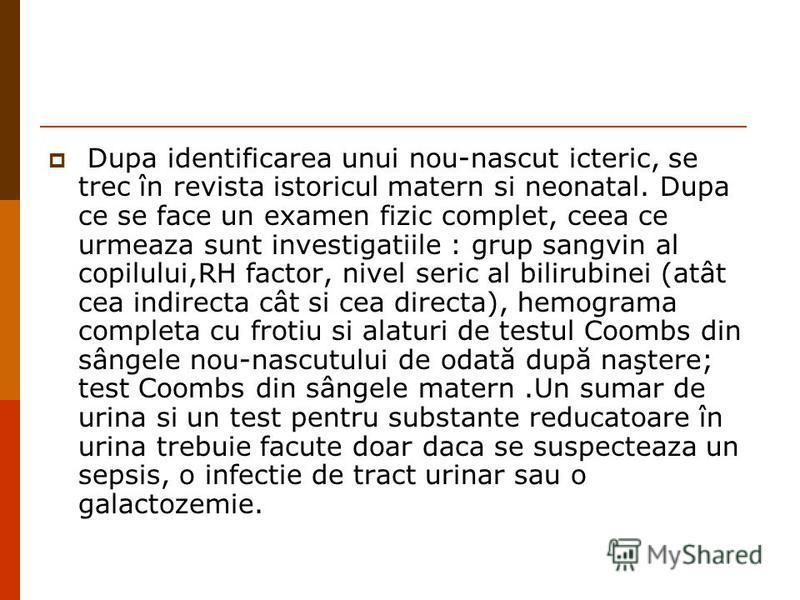 Dupa identificarea unui nou-nascut icteric, se trec în revista istoricul matern si neonatal. Dupa ce se face un examen fizic complet, ceea ce urmeaza sunt investigatiile : grup sangvin al copilului,RH factor, nivel seric al bilirubinei (atât cea indi