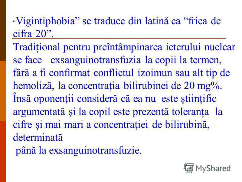 Vigintiphobia se traduce din latină ca frica de cifra 20. Tradiţional pentru preîntâmpinarea icterului nuclear se face exsanguinotransfuzia la copii la termen, fără a fi confirmat conflictul izoimun sau alt tip de hemoliză, la concentraţia bilirubine