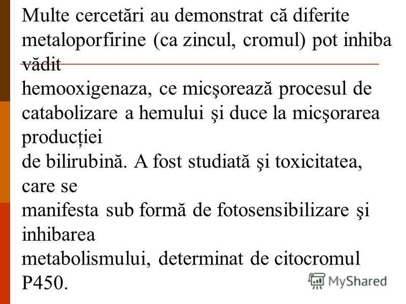 Multe cercetări au demonstrat că diferite metaloporfirine (ca zincul, cromul) pot inhiba vădit hemooxigenaza, ce micşorează procesul de catabolizare a hemului şi duce la micşorarea producţiei de bilirubină. A fost studiată şi toxicitatea, care se man