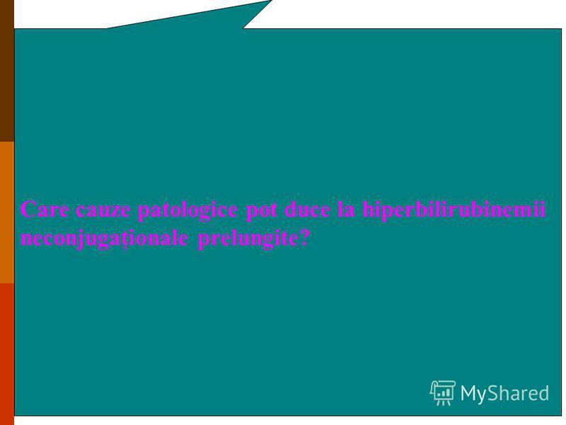 Care cauze patologice pot duce la hiperbilirubinemii neconjugaţionale prelungite?