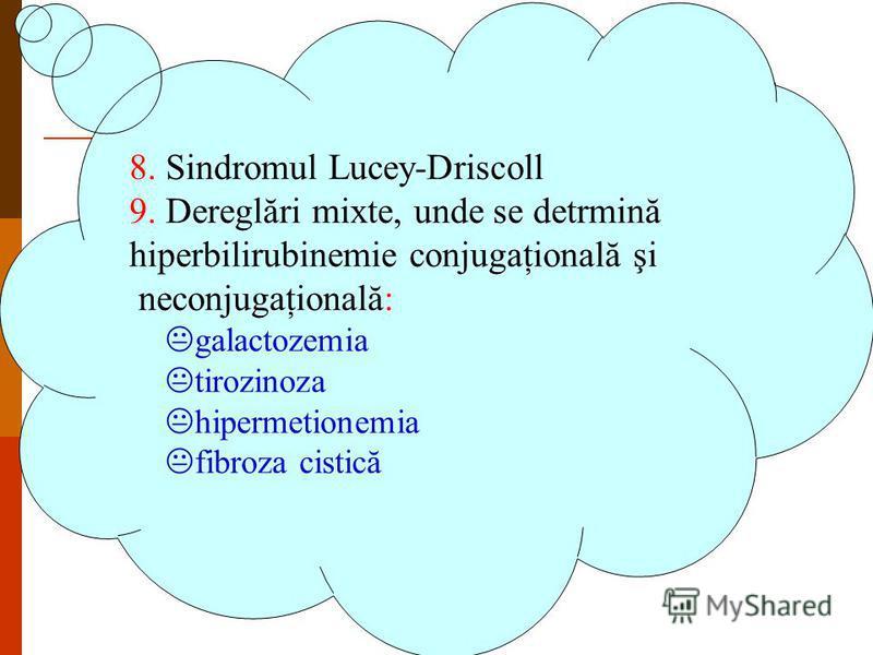 8. Sindromul Lucey-Driscoll 9. Dereglări mixte, unde se detrmină hiperbilirubinemie conjugaţională şi neconjugaţională: Kgalactozemia Ktirozinoza Khipermetionemia Kfibroza cistică