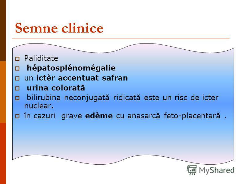 Semne clinice Paliditate hépatosplénomégalie un ictèr accentuat safran urina colorată bilirubina neconjugată ridicată este un risc de icter nuclear. în cazuri grave edème cu anasarcă feto-placentară.