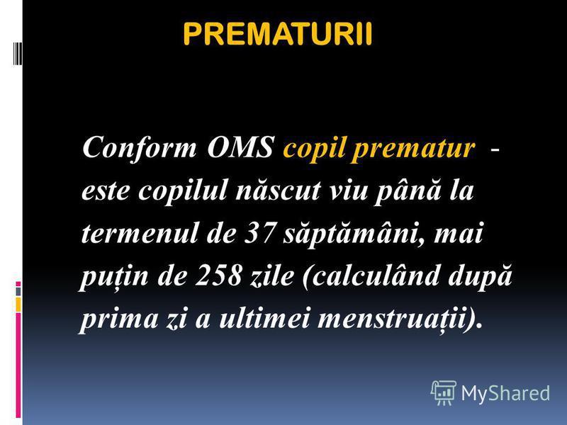 PREMATURII Conform OMS copil prematur - este copilul născut viu până la termenul de 37 săptămâni, mai puţin de 258 zile (calculând după prima zi a ultimei menstruaţii).