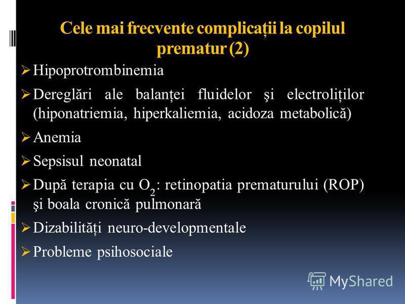 Cele mai frecvente complicaţii la copilul prematur (2) Hipoprotrombinemia Dereglări ale balanţei fluidelor şi electroliţilor (hiponatriemia, hiperkaliemia, acidoza metabolică) Anemia Sepsisul neonatal După terapia cu O 2 : retinopatia prematurului (R