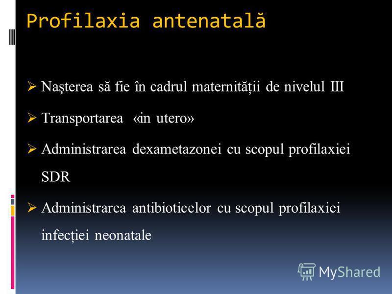 Profilaxia antenatal ă Naşterea să fie în cadrul maternităţii de nivelul III Transportarea «in utero» Administrarea dexametazonei cu scopul profilaxiei SDR Administrarea antibioticelor cu scopul profilaxiei infecţiei neonatale