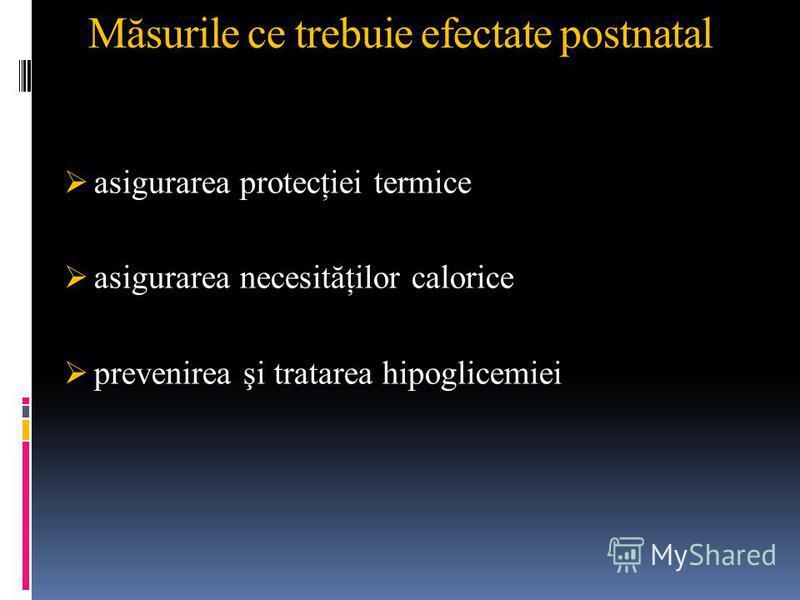Măsurile ce trebuie efectate postnatal asigurarea protecţiei termice asigurarea necesităţilor calorice prevenirea şi tratarea hipoglicemiei