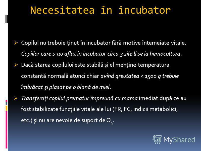 Necesitatea în incubator Copilul nu trebuie ţinut în incubator f ă r ă motive întemeiate vitale. Copiilor care s-au aflat în incubator circa 3 zile li se ia hemocultura. Dac ă starea copilului este stabil ă şi el menţine temperatura constant ă normal