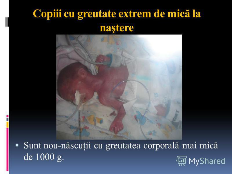 Copiii cu greutate extrem de mică la naştere Sunt nou-născuţii cu greutatea corporală mai mică de 1000 g.