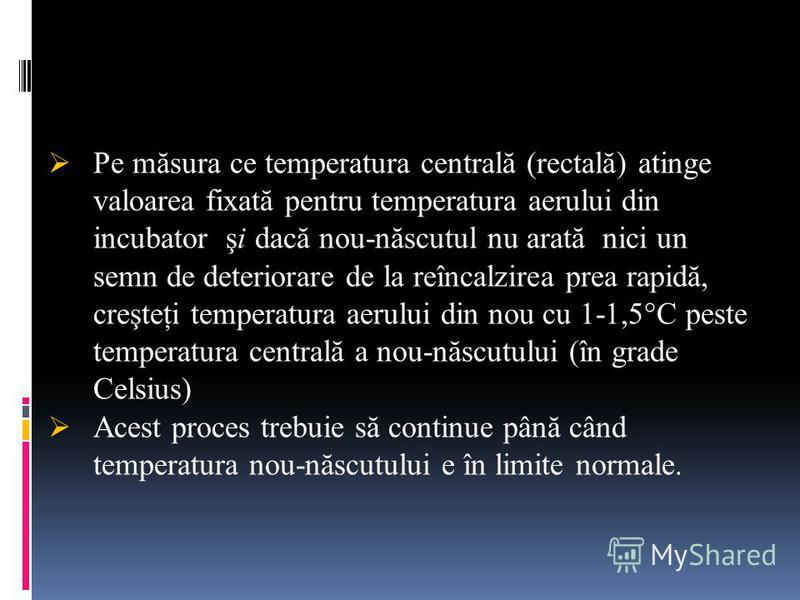 Pe măsura ce temperatura centrală (rectală) atinge valoarea fixată pentru temperatura aerului din incubator şi dacă nou-născutul nu arată nici un semn de deteriorare de la reîncalzirea prea rapidă, creşteţi temperatura aerului din nou cu 1-1,5°C pest
