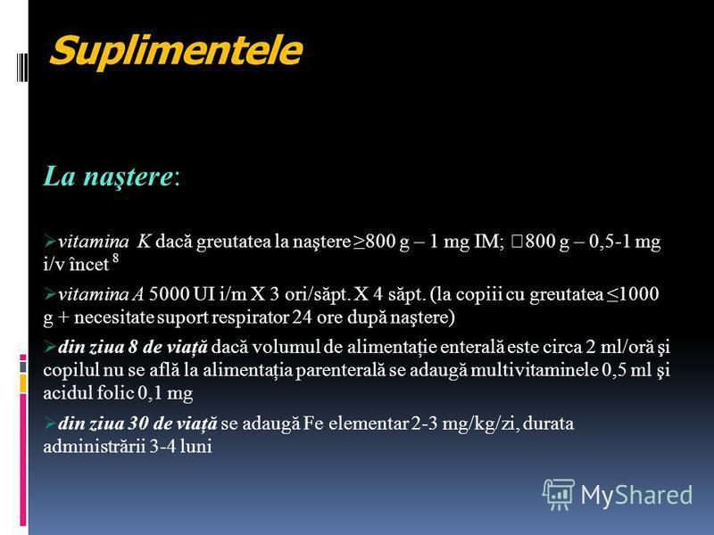 Suplimentele La naştere: vitamina K dacă greutatea la naştere 800 g – 1 mg IM; 800 g – 0,5-1 mg i/v încet 8 vitamina A 5000 UI i/m X 3 ori/săpt. X 4 săpt. (la copiii cu greutatea 1000 g + necesitate suport respirator 24 ore după naştere) din ziua 8 d