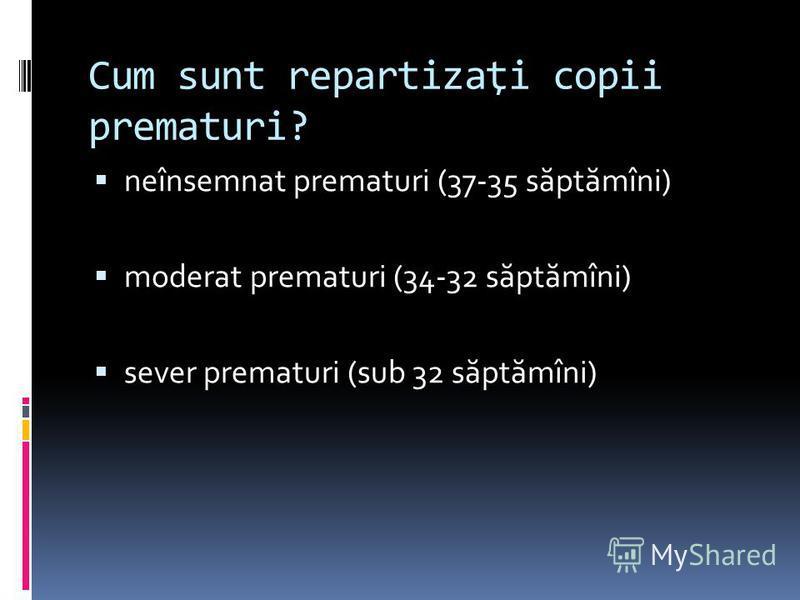 Cum sunt repartizaţi copii prematuri? neînsemnat prematuri (37-35 s ă pt ă mîni) moderat prematuri (34-32 s ă pt ă mîni) sever prematuri (sub 32 s ă pt ă mîni)