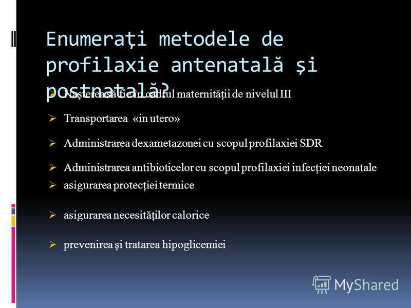 Enumeraţi metodele de profilaxie antenatal ă şi postnatal ă ? Naşterea să fie în cadrul maternităţii de nivelul III Transportarea «in utero» Administrarea dexametazonei cu scopul profilaxiei SDR Administrarea antibioticelor cu scopul profilaxiei infe