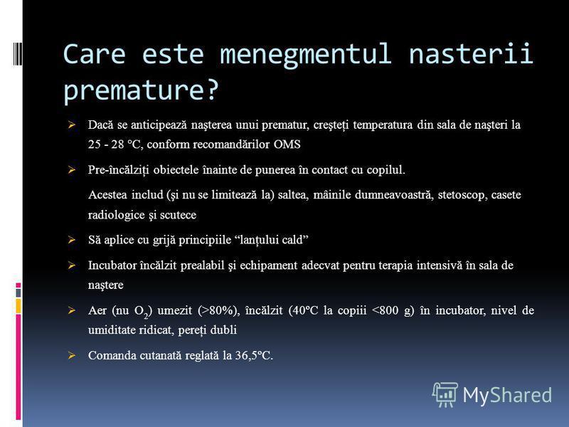 Care este menegmentul nasterii premature? Dacă se anticipează naşterea unui prematur, creşteţi temperatura din sala de naşteri la 25 - 28 °C, conform recomandărilor OMS Pre-încălziţi obiectele înainte de punerea în contact cu copilul. Acestea includ