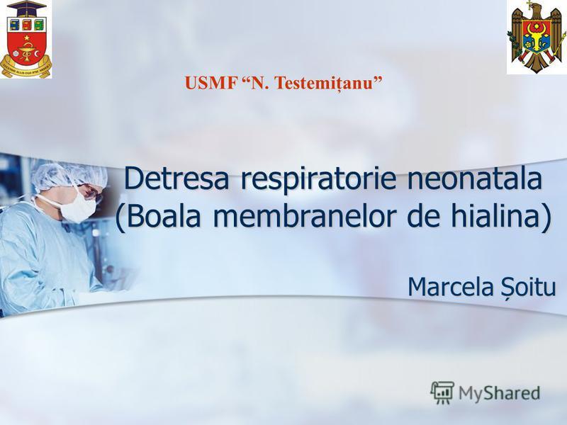 Detresa respiratorie neonatala (Boala membranelor de hialina) Marcela Șoitu USMF N. Testemiţanu