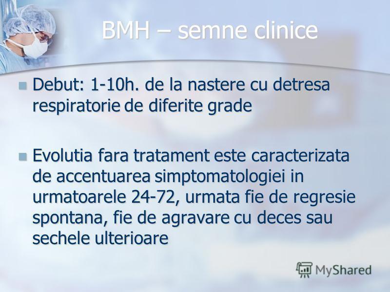 BMH – semne clinice Debut: 1-10h. de la nastere cu detresa respiratorie de diferite grade Debut: 1-10h. de la nastere cu detresa respiratorie de diferite grade Evolutia fara tratament este caracterizata de accentuarea simptomatologiei in urmatoarele