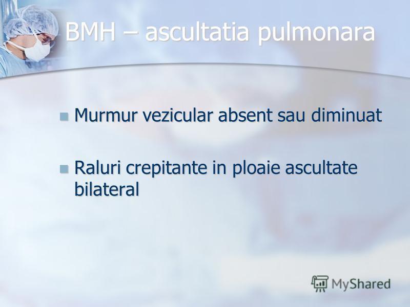 BMH – ascultatia pulmonara Murmur vezicular absent sau diminuat Murmur vezicular absent sau diminuat Raluri crepitante in ploaie ascultate bilateral Raluri crepitante in ploaie ascultate bilateral