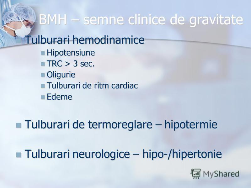 BMH – semne clinice de gravitate Tulburari hemodinamice Tulburari hemodinamice Hipotensiune Hipotensiune TRC > 3 sec. TRC > 3 sec. Oligurie Oligurie Tulburari de ritm cardiac Tulburari de ritm cardiac Edeme Edeme Tulburari de termoreglare – hipotermi