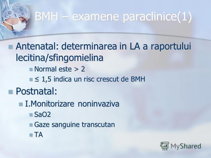 BMH – examene paraclinice(1) Antenatal: determinarea in LA a raportului lecitina/sfingomielina Antenatal: determinarea in LA a raportului lecitina/sfingomielina Normal este > 2 Normal este > 2 1,5 indica un risc crescut de BMH 1,5 indica un risc cres