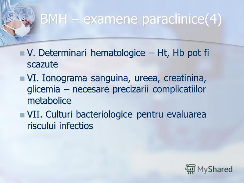 BMH – examene paraclinice(4) V. Determinari hematologice – Ht, Hb pot fi scazute V. Determinari hematologice – Ht, Hb pot fi scazute VI. Ionograma sanguina, ureea, creatinina, glicemia – necesare precizarii complicatiilor metabolice VI. Ionograma san