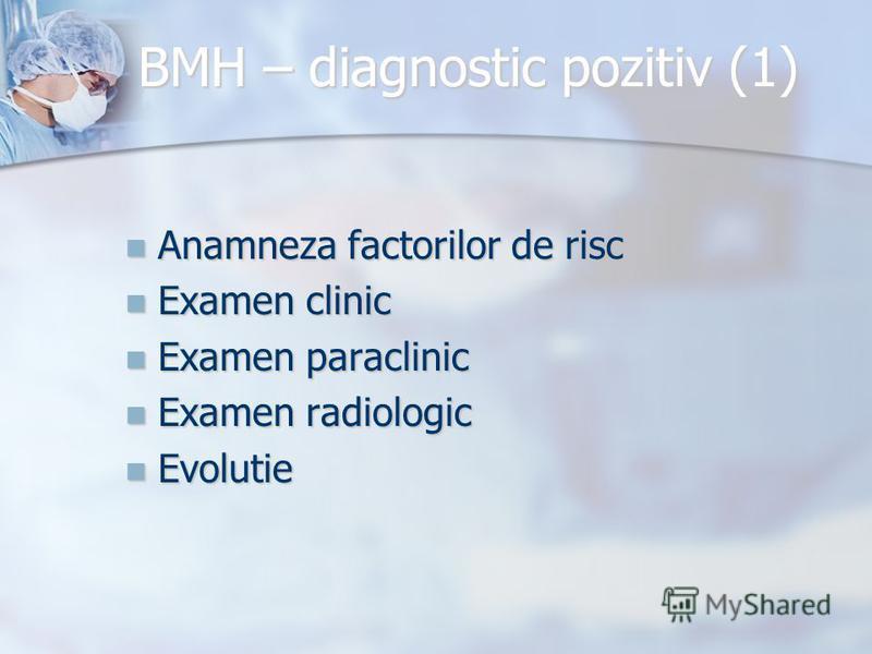 BMH – diagnostic pozitiv (1) Anamneza factorilor de risc Anamneza factorilor de risc Examen clinic Examen clinic Examen paraclinic Examen paraclinic Examen radiologic Examen radiologic Evolutie Evolutie