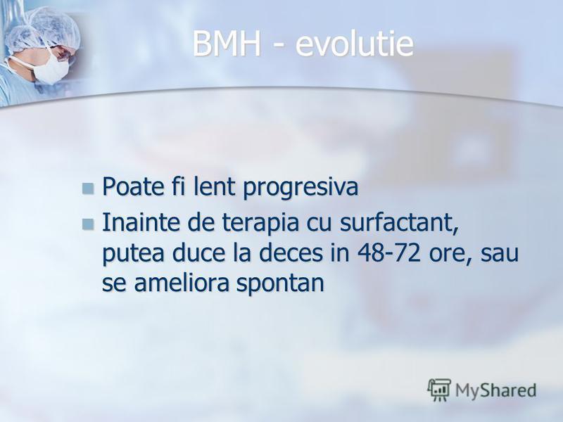 BMH - evolutie Poate fi lent progresiva Poate fi lent progresiva Inainte de terapia cu surfactant, putea duce la deces in 48-72 ore, sau se ameliora spontan Inainte de terapia cu surfactant, putea duce la deces in 48-72 ore, sau se ameliora spontan