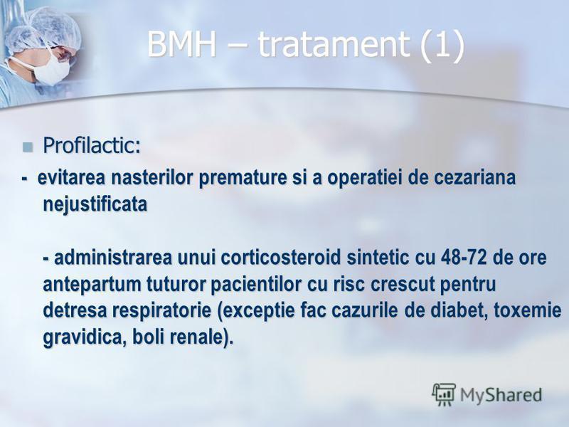 BMH – tratament (1) Profilactic: Profilactic: - evitarea nasterilor premature si a operatiei de cezariana nejustificata - administrarea unui corticosteroid sintetic cu 48-72 de ore antepartum tuturor pacientilor cu risc crescut pentru detresa respira