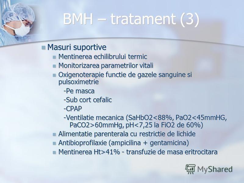 BMH – tratament (3) Masuri suportive Masuri suportive Mentinerea echilibrului termic Mentinerea echilibrului termic Monitorizarea parametrilor vitali Monitorizarea parametrilor vitali Oxigenoterapie functie de gazele sanguine si pulsoximetrie Oxigeno
