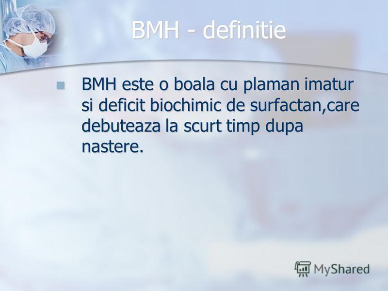 BMH - definitie BMH este o boala cu plaman imatur si deficit biochimic de surfactan,care debuteaza la scurt timp dupa nastere. BMH este o boala cu plaman imatur si deficit biochimic de surfactan,care debuteaza la scurt timp dupa nastere.