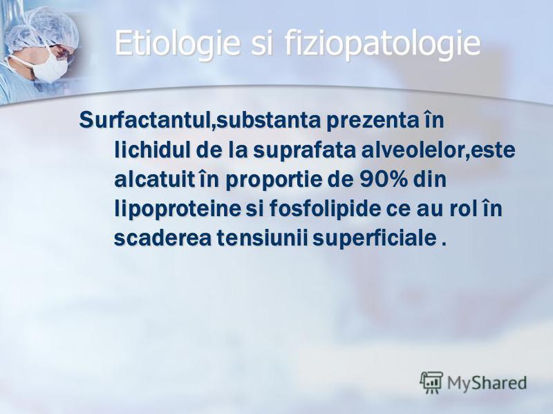 Etiologie si fiziopatologie Surfactantul,substanta prezenta în lichidul de la suprafata alveolelor,este alcatuit în proportie de 90% din lipoproteine si fosfolipide ce au rol în scaderea tensiunii superficiale.