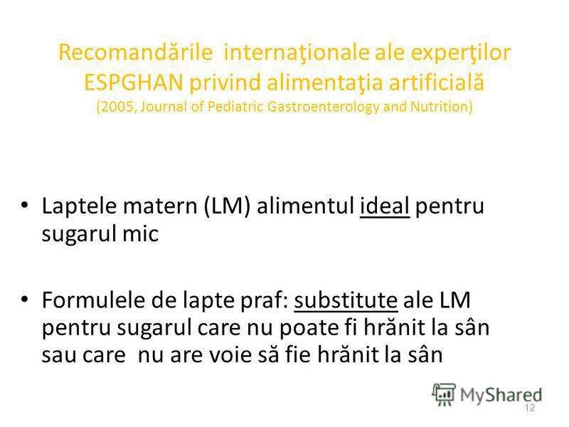 12 Recomand ă rile internaţionale ale experţilor ESPGHAN privind alimentaţia artificial ă (2005, Journal of Pediatric Gastroenterology and Nutrition) Laptele matern (LM) alimentul ideal pentru sugarul mic Formulele de lapte praf: substitute ale LM pe