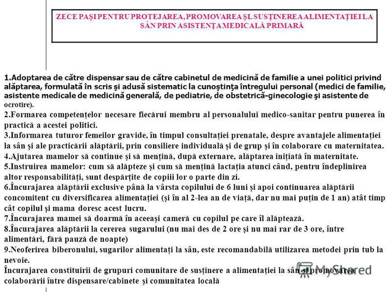 ZECE PAŞI PENTRU PROTEJAREA, PROMOVAREA ŞL SUSŢINEREA ALIMENTAŢIEI LA SÂN PRIN ASISTENŢA MEDICALĂ PRIMARĂ 1.Adoptarea de către dispensar sau de către cabinetul de medicină de familie a unei politici privind alăptarea, formulată în scris şi adusă sist