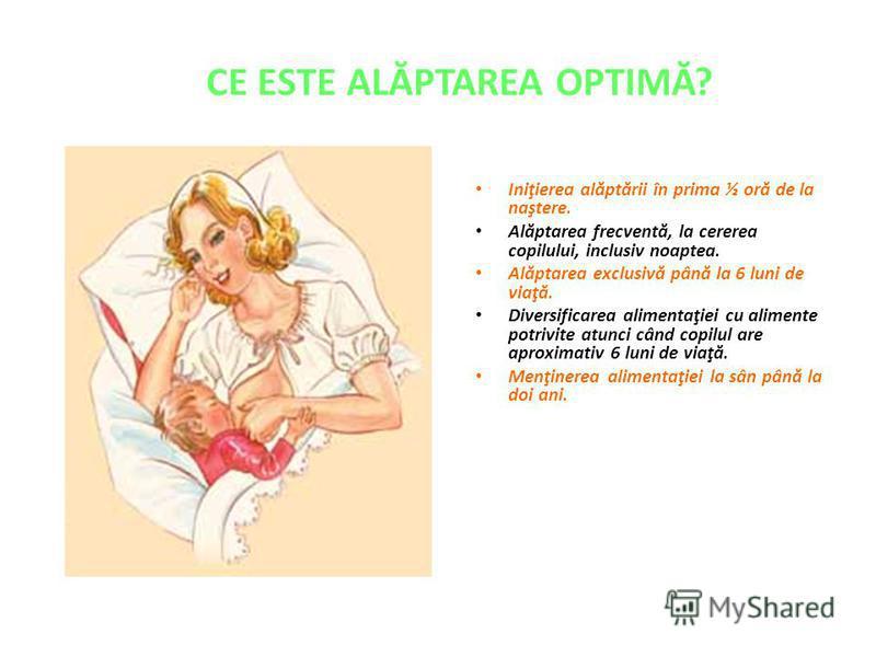 CE ESTE ALĂPTAREA OPTIMĂ? Iniţierea alăptării în prima ½ oră de la naştere. Alăptarea frecventă, la cererea copilului, inclusiv noaptea. Alăptarea exclusivă până la 6 luni de viaţă. Diversificarea alimentaţiei cu alimente potrivite atunci când copilu