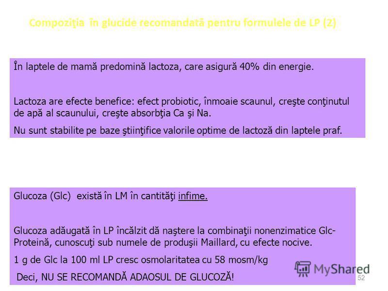 52 Compoziţia în glucide recomandat ă pentru formulele de LP (2) În laptele de mamă predomină lactoza, care asigură 40% din energie. Lactoza are efecte benefice: efect probiotic, înmoaie scaunul, creşte conţinutul de apă al scaunului, creşte absorbţi