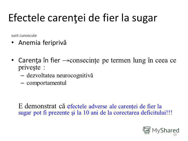 58 Efectele carenţei de fier la sugar sunt cunoscute Anemia feripriv ă Carenţa în fier consecinţe pe termen lung în ceea ce priveşte : – dezvoltatea neurocognitivă – comportamentul E demonstrat că e fectele adverse ale carenţei de fier la sugar pot f
