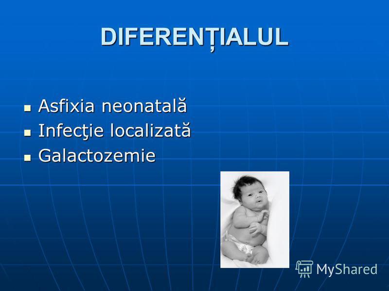 DIFERENŢIALUL Asfixia neonatală Asfixia neonatală Infecţie localizată Infecţie localizată Galactozemie Galactozemie