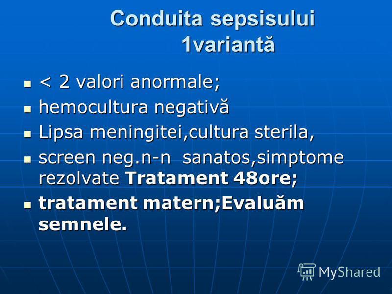 Conduita sepsisului 1variantă < 2 valori anormale; < 2 valori anormale; hemocultura negativă hemocultura negativă Lipsa meningitei,cultura sterila, Lipsa meningitei,cultura sterila, screen neg.n-n sanatos,simptome rezolvate Tratament 48ore; screen ne