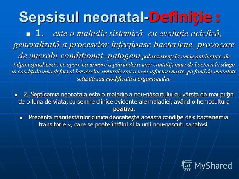 Sepsisul neonatal- Definiţie : 1. este o maladie sistemică cu evoluţie aciclică, generalizată a proceselor infecţioase bacteriene, provocate de microbi condiţionat–patogeni polirezistenţi la unele antibiotice, de tulpini spitaliceşti; ce apare ca urm