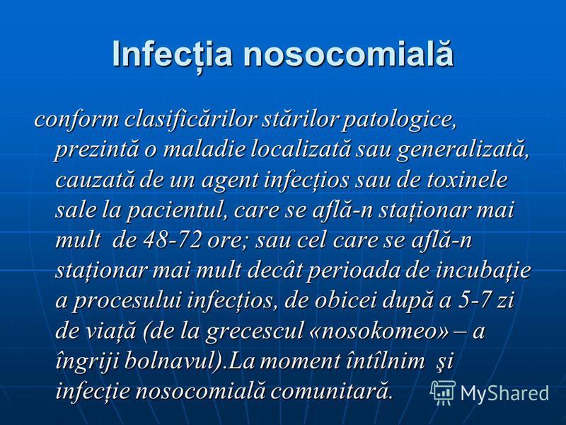 Infecţia nosocomială conform clasificărilor stărilor patologice, prezintă o maladie localizată sau generalizată, cauzată de un agent infecţios sau de toxinele sale la pacientul, care se află-n staţionar mai mult de 48-72 ore; sau cel care se află-n s