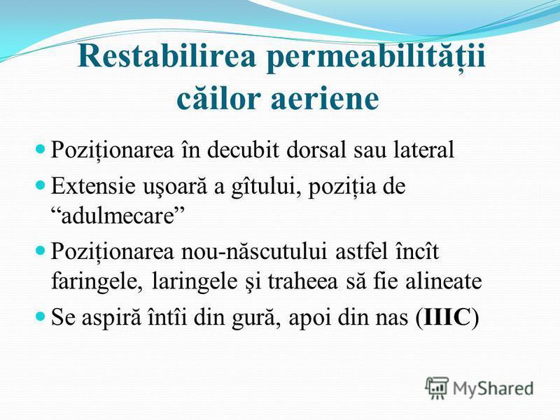 Restabilirea permeabilităţii căilor aeriene Poziţionarea în decubit dorsal sau lateral Extensie uşoară a gîtului, poziţia de adulmecare Poziţionarea nou-născutului astfel încît faringele, laringele şi traheea să fie alineate Se aspiră întîi din gură,