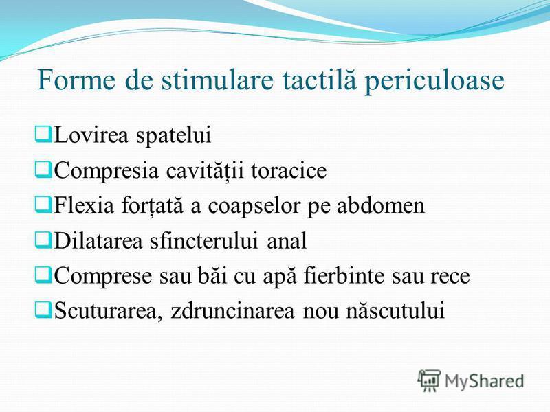 Forme de stimulare tactilă periculoase Lovirea spatelui Compresia cavităţii toracice Flexia forţată a coapselor pe abdomen Dilatarea sfincterului anal Comprese sau băi cu apă fierbinte sau rece Scuturarea, zdruncinarea nou născutului