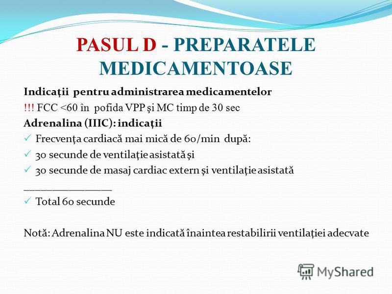 PASUL D - PREPARATELE MEDICAMENTOASE Indicaţii pentru administrarea medicamentelor !!! FCC <60 în pofida VPP şi MC timp de 30 sec Adrenalina (IIIC): indicaţii Frecvenţa cardiac ă mai mic ă de 60/min dup ă : 30 secunde de ventilaţie asistat ă şi 30 se