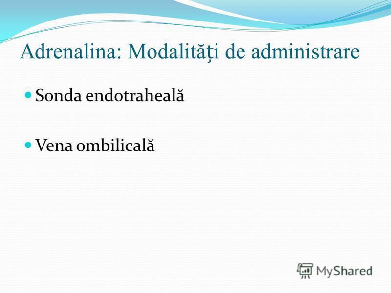 Adrenalina: Modalităi de administrare Sonda endotraheal ă Vena ombilical ă