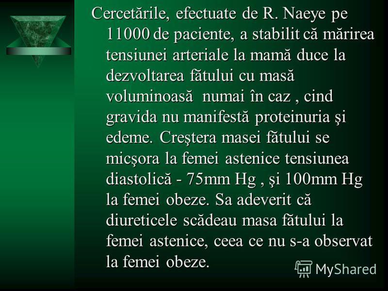 Cercetările, efectuate de R. Naeye pe 11000 de paciente, a stabilit că mărirea tensiunei arteriale la mamă duce la dezvoltarea fătului cu masă voluminoasă numai în caz, cind gravida nu manifestă proteinuria şi edeme. Creştera masei fătului se micşora