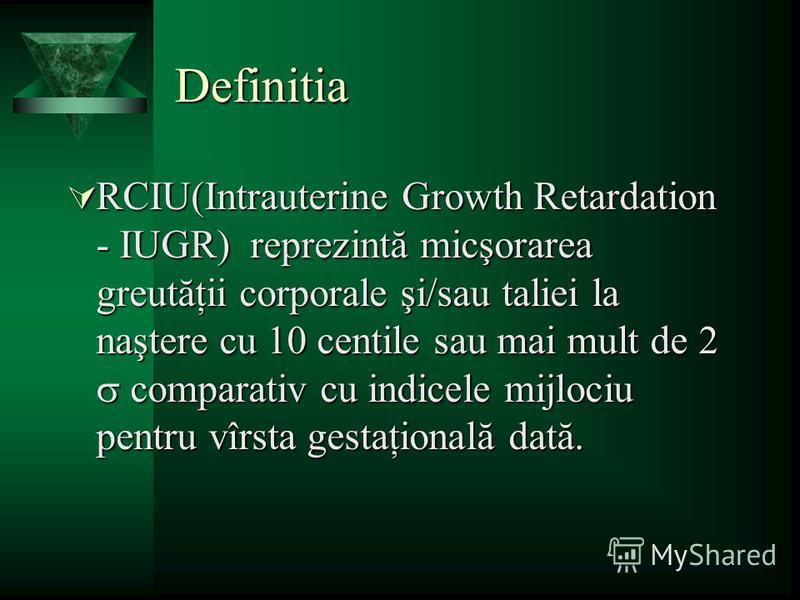 Definitia RCIU(Intrauterine Growth Retardation - IUGR) reprezintă micşorarea greutăţii corporale şi/sau taliei la naştere cu 10 centile sau mai mult de 2 comparativ cu indicele mijlociu pentru vîrsta gestaţională dată. RCIU(Intrauterine Growth Retard