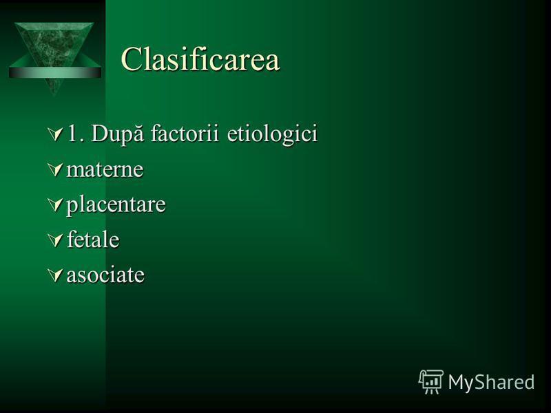 Clasificarea 1. După factorii etiologici 1. După factorii etiologici materne materne placentare placentare fetale fetale asociate asociate