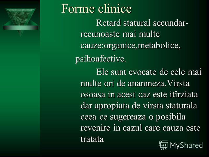 Forme clinice Retard statural secundar- recunoaste mai multe cauze:organice,metabolice, psihoafective. Ele sunt evocate de cele mai multe ori de anamneza.Virsta osoasa in acest caz este itîrziata dar apropiata de virsta staturala ceea ce sugereaza o