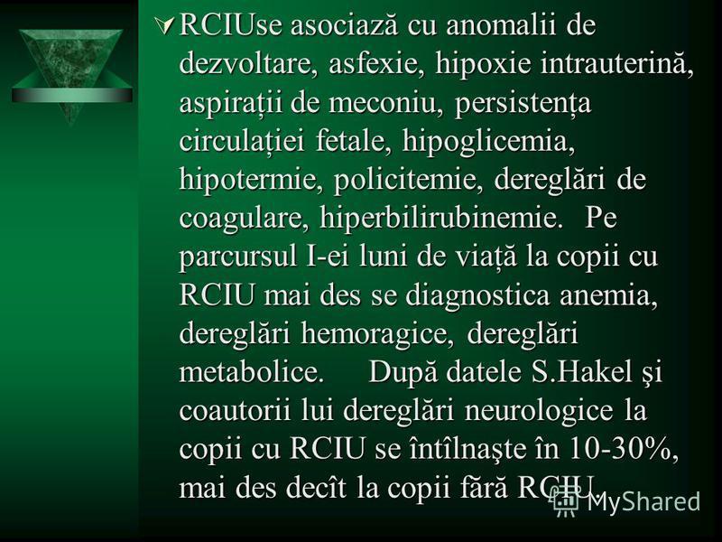 RCIUse asociază cu anomalii de dezvoltare, asfexie, hipoxie intrauterină, aspiraţii de meconiu, persistenţa circulaţiei fetale, hipoglicemia, hipotermie, policitemie, dereglări de coagulare, hiperbilirubinemie. Pe parcursul I-ei luni de viaţă la copi