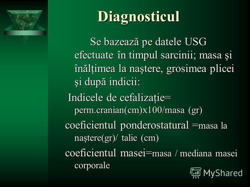 Diagnosticul Se bazează pe datele USG efectuate în timpul sarcinii; masa şi înălţimea la naştere, grosimea plicei şi după indicii: Indicele de cefalizaţie= perm.cranian(cm)x100/masa (gr) Indicele de cefalizaţie= perm.cranian(cm)x100/masa (gr) coefici